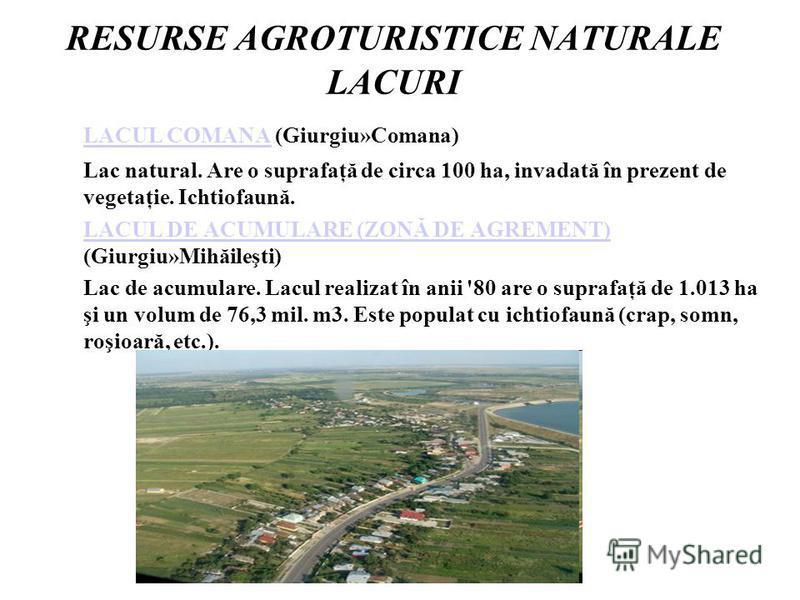 RESURSE AGROTURISTICE NATURALE LACURI LACUL COMANALACUL COMANA (Giurgiu»Comana) Lac natural. Are o suprafaţă de circa 100 ha, invadată în prezent de vegetaţie. Ichtiofaună. LACUL DE ACUMULARE (ZONĂ DE AGREMENT) LACUL DE ACUMULARE (ZONĂ DE AGREMENT) (