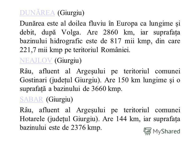 DUNĂREADUNĂREA (Giurgiu) Dunărea este al doilea fluviu în Europa ca lungime şi debit, după Volga. Are 2860 km, iar suprafaţa bazinului hidrografic este de 817 mii kmp, din care 221,7 mii kmp pe teritoriul României. NEAJLOVNEAJLOV (Giurgiu) Râu, aflue
