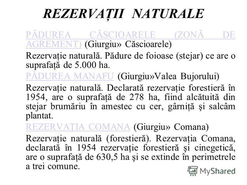 REZERVAŢII NATURALE PĂDUREA CĂSCIOARELE (ZONĂ DE AGREMENT)PĂDUREA CĂSCIOARELE (ZONĂ DE AGREMENT) (Giurgiu» Căscioarele) Rezervaţie naturală. Pădure de foioase (stejar) ce are o suprafaţă de 5.000 ha. PĂDUREA MANAFUPĂDUREA MANAFU (Giurgiu»Valea Bujoru