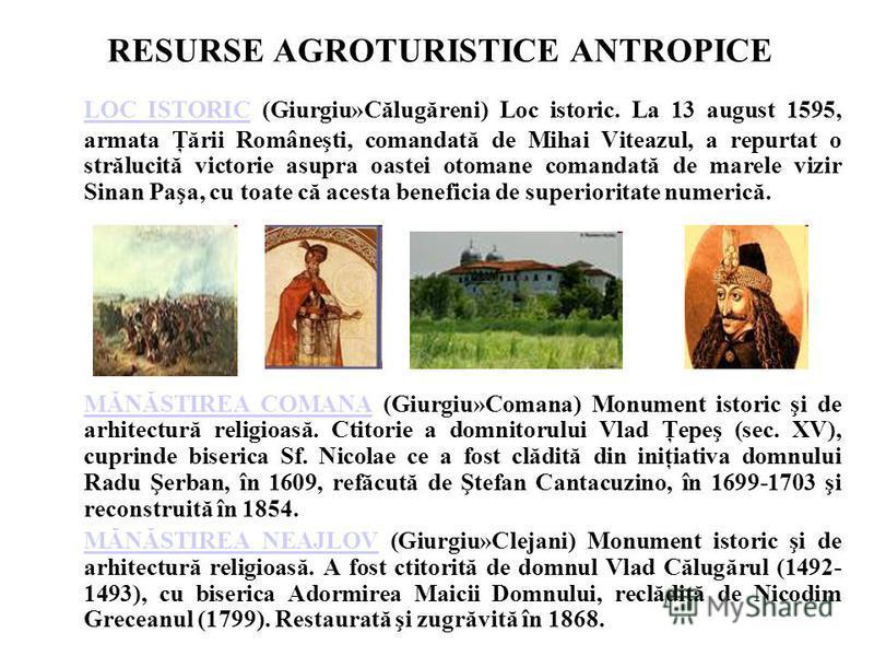 RESURSE AGROTURISTICE ANTROPICE LOC ISTORICLOC ISTORIC (Giurgiu»Călugăreni) Loc istoric. La 13 august 1595, armata Ţării Româneşti, comandată de Mihai Viteazul, a repurtat o strălucită victorie asupra oastei otomane comandată de marele vizir Sinan Pa