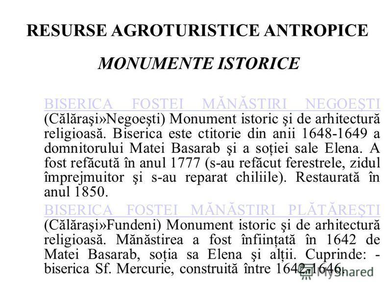RESURSE AGROTURISTICE ANTROPICE MONUMENTE ISTORICE BISERICA FOSTEI MĂNĂSTIRI NEGOEŞTI BISERICA FOSTEI MĂNĂSTIRI NEGOEŞTI (Călăraşi»Negoeşti) Monument istoric şi de arhitectură religioasă. Biserica este ctitorie din anii 1648-1649 a domnitorului Matei
