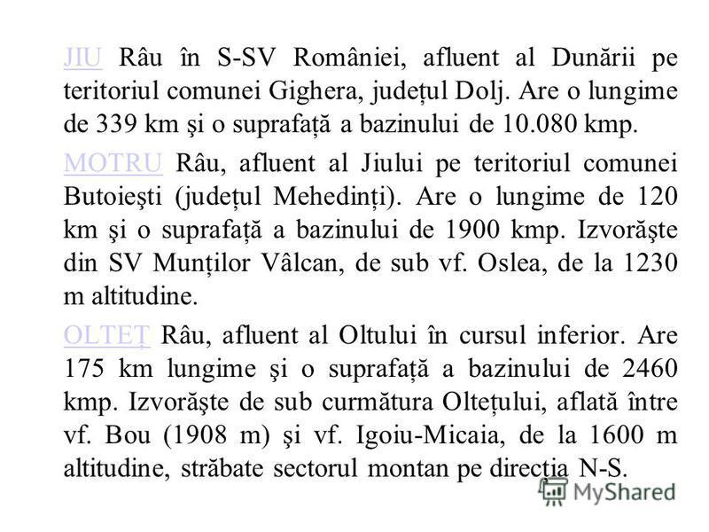 JIUJIU Râu în S-SV României, afluent al Dunării pe teritoriul comunei Gighera, judeţul Dolj. Are o lungime de 339 km şi o suprafaţă a bazinului de 10.080 kmp. MOTRUMOTRU Râu, afluent al Jiului pe teritoriul comunei Butoieşti (judeţul Mehedinţi). Are