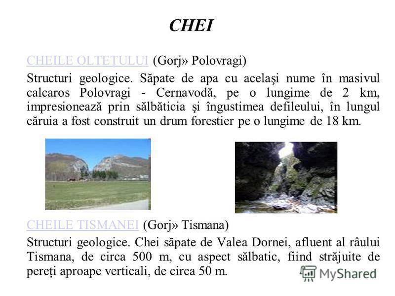 CHEI CHEILE OLTEŢULUICHEILE OLTEŢULUI (Gorj» Polovragi) Structuri geologice. Săpate de apa cu acelaşi nume în masivul calcaros Polovragi - Cernavodă, pe o lungime de 2 km, impresionează prin sălbăticia şi îngustimea defileului, în lungul căruia a fos