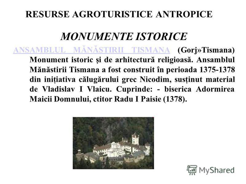 RESURSE AGROTURISTICE ANTROPICE MONUMENTE ISTORICE ANSAMBLUL MĂNĂSTIRII TISMANAANSAMBLUL MĂNĂSTIRII TISMANA (Gorj»Tismana) Monument istoric şi de arhitectură religioasă. Ansamblul Mănăstirii Tismana a fost construit în perioada 1375-1378 din iniţiati