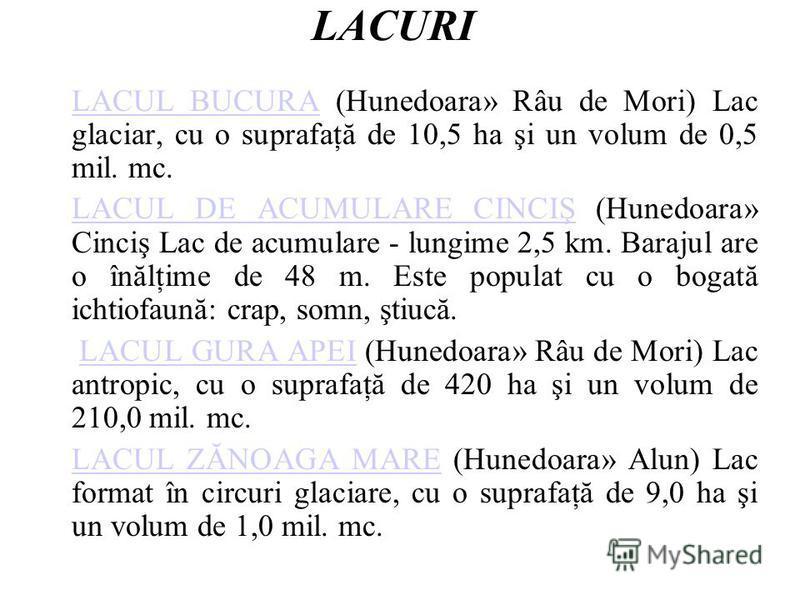 LACURI LACUL BUCURALACUL BUCURA (Hunedoara» Râu de Mori) Lac glaciar, cu o suprafaţă de 10,5 ha şi un volum de 0,5 mil. mc. LACUL DE ACUMULARE CINCIŞLACUL DE ACUMULARE CINCIŞ (Hunedoara» Cinciş Lac de acumulare - lungime 2,5 km. Barajul are o înălţim