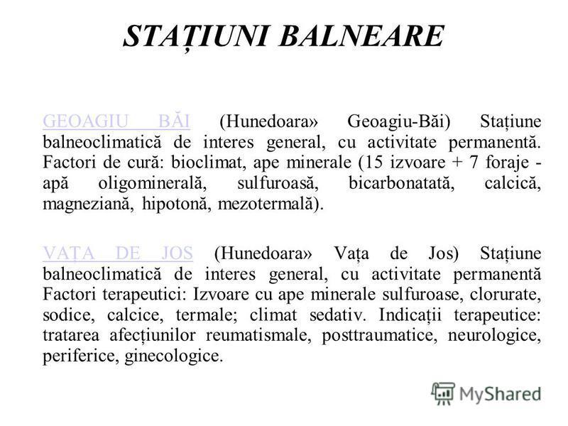 STAŢIUNI BALNEARE GEOAGIU BĂIGEOAGIU BĂI (Hunedoara» Geoagiu-Băi) Staţiune balneoclimatică de interes general, cu activitate permanentă. Factori de cură: bioclimat, ape minerale (15 izvoare + 7 foraje - apă oligominerală, sulfuroasă, bicarbonatată, c