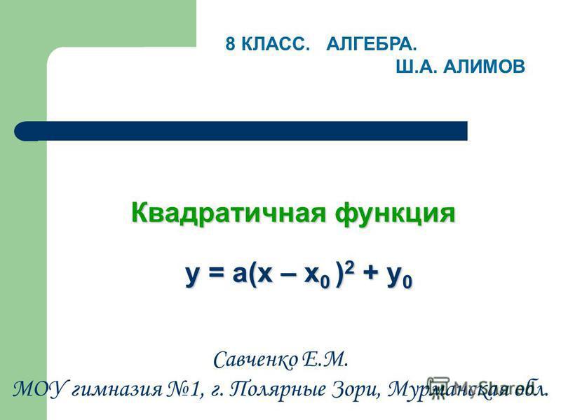 Квадратичная функция у = а(х – х 0 ) 2 + у 0 у = а(х – х 0 ) 2 + у 0 8 КЛАСС. АЛГЕБРА. Ш.А. АЛИМОВ Савченко Е.М. МОУ гимназия 1, г. Полярные Зори, Мурманская обл.