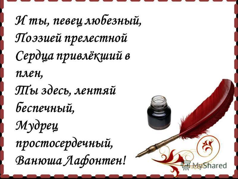 И ты, певец любезный, Поэзией прелестной Сердца привлёкший в плен, Ты здесь, лентяй беспечный, Мудрец простосердечный, Ванюша Лафонтен!