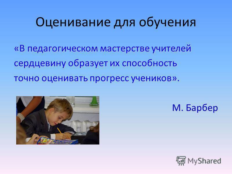Оценивание для обучения «В педагогическом мастерстве учителей сердцевину образует их способность точно оценивать прогресс учеников». М. Барбер