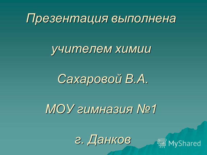 Презентация выполнена учителем химии Сахаровой В.А. МОУ гимназия 1 г. Данков