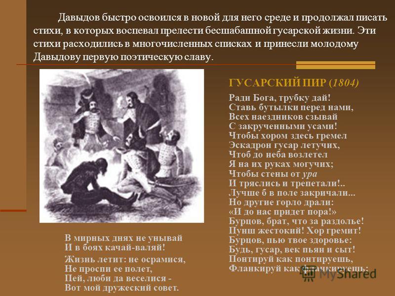 Давыдов быстро освоился в новой для него среде и продолжал писать стихи, в которых воспевал прелести бесшабашной гусарской жизни. Эти стихи расходились в многочисленных списках и принесли молодому Давыдову первую поэтическую славу. ГУСАРСКИЙ ПИР (180