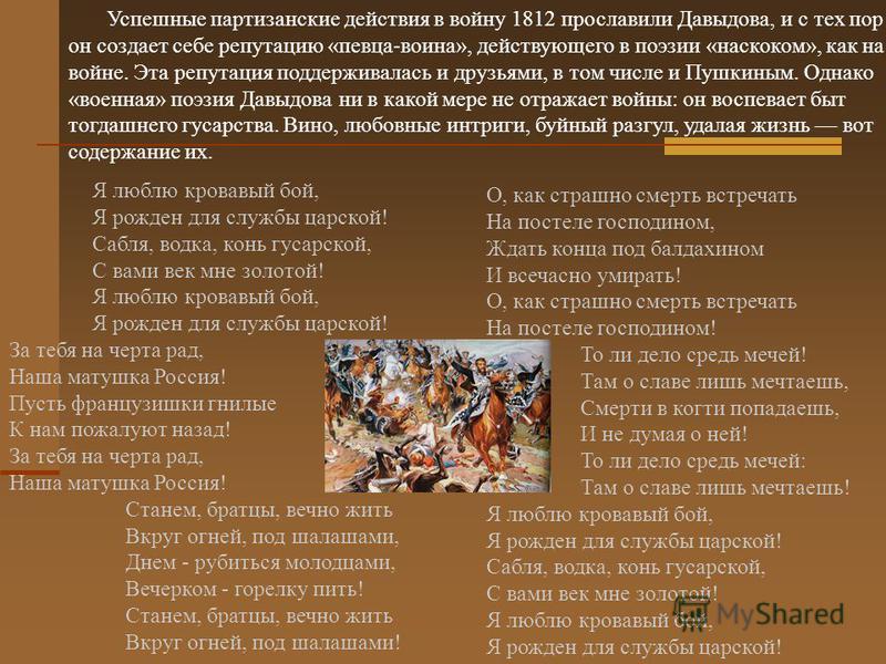Успешные партизанские действия в войну 1812 прославили Давыдова, и с тех пор он создает себе репутацию «певца-воина», действующего в поэзии «наскоком», как на войне. Эта репутация поддерживалась и друзьями, в том числе и Пушкиным. Однако «военная» по