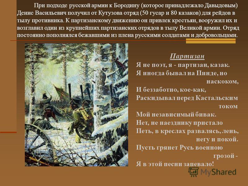При подходе русской армии к Бородину (которое принадлежало Давыдовым) Денис Васильевич получил от Кутузова отряд (50 гусар и 80 казаков) для рейдов в тылу противника. К партизанскому движению он привлек крестьян, вооружил их и возглавил один из крупн