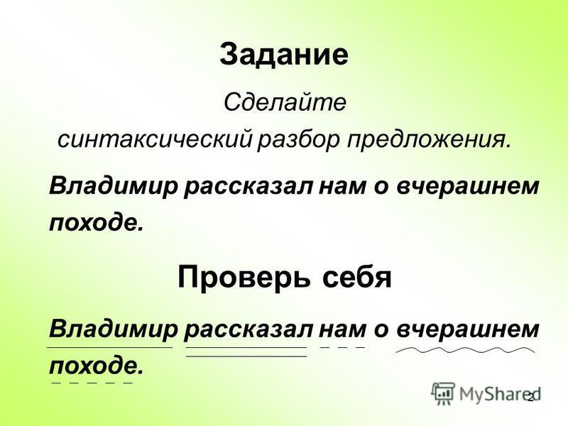 2 Задание Сделайте синтаксический разбор предложения. Владимир рассказал нам о вчерашнем походе. Проверь себя