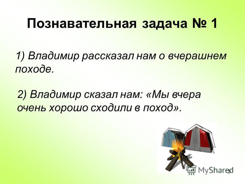 3 Познавательная задача 1 1) Владимир рассказал нам о вчерашнем походе. 2) Владимир сказал нам: «Мы вчера очень хорошо сходили в поход».