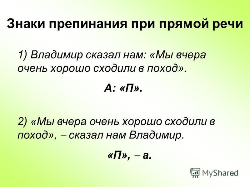 4 Знаки препинания при прямой речи 1) Владимир сказал нам: «Мы вчера очень хорошо сходили в поход». 2) «Мы вчера очень хорошо сходили в поход», сказал нам Владимир. А: «П». «П», а.