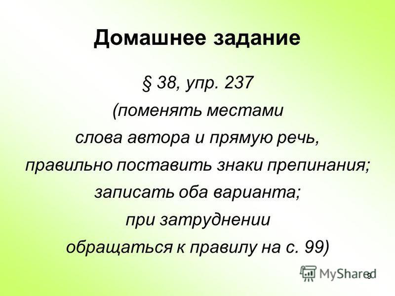 9 Домашнее задание § 38, упр. 237 (поменять местами слова автора и прямую речь, правильно поставить знаки препинания; записать оба варианта; при затруднении обращаться к правилу на с. 99)