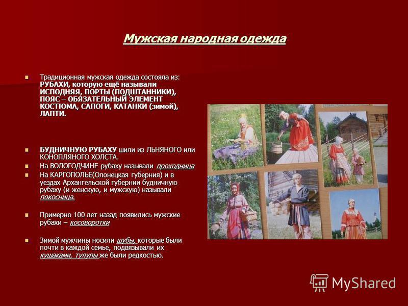 Мужская народная одежда Традиционная мужская одежда состояла из: РУБАХИ, которую ещё называли ИСПОДНЯЯ, ПОРТЫ (ПОДШТАННИКИ), ПОЯС – ОБЯЗАТЕЛЬНЫЙ ЭЛЕМЕНТ КОСТЮМА, САПОГИ, КАТАНКИ (зимой), ЛАПТИ. Традиционная мужская одежда состояла из: РУБАХИ, которую