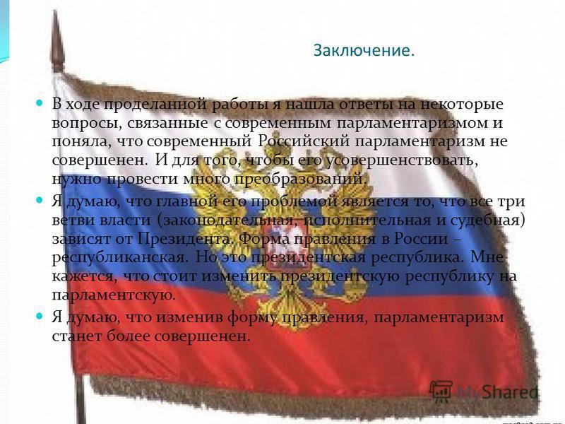 Заключение. В ходе проделанной работы я нашла ответы на некоторые вопросы, связанные с современным парламентаризмом и поняла, что современный Российский парламентаризм не совершенен. И для того, чтобы его усовершенствовать, нужно провести много преоб