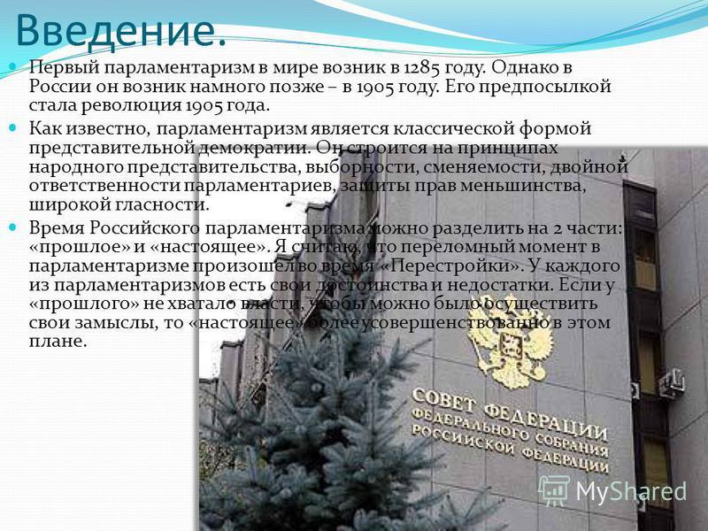 Введение. Первый парламентаризм в мире возник в 1285 году. Однако в России он возник намного позже – в 1905 году. Его предпосылкой стала революция 1905 года. Как известно, парламентаризм является классической формой представительной демократии. Он ст