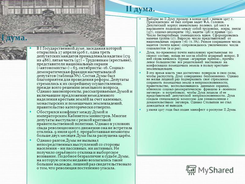 I дума. II дума. В I Государственной думе, заседания которой открылись 27 апреля 1906 г., одна треть депутатских мандатов принадлежала кадетам (179 из 486), пятая часть (97) – Трудовикам (крестьяне), представители национальных окраин («автономисты»)