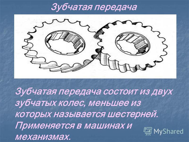 Зубчатая передача Зубчатая передача состоит из двух зубчатых колес, меньшее из которых называется шестерней. Применяется в машинах и механизмах.