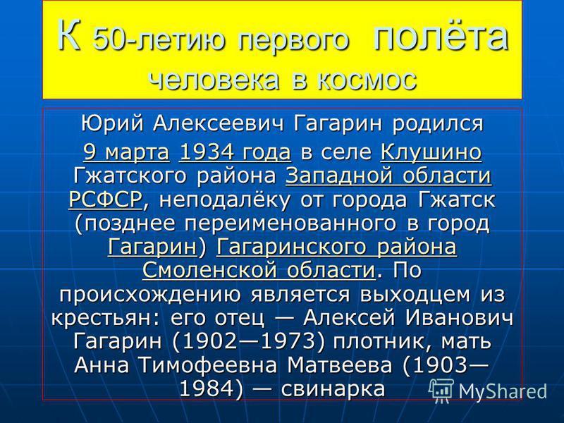 К 50-летию первого полёта человека в космос Юрий Алексеевич Гагарин родился 9 марта 9 марта 1934 года в селе Клушино Гжатского района Западной области РСФСР, неподалёку от города Гжатск (позднее переименованного в город Гагарин) Гагаринского района С