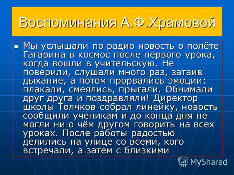 Воспоминания А.Ф.Храмовой Мы услышали по радио новость о полёте Гагарина в космос после первого урока, когда вошли в учительскую. Не поверили, слушали много раз, затаив дыхание, а потом прорвались эмоции: плакали, смеялись, прыгали. Обнимали друг дру
