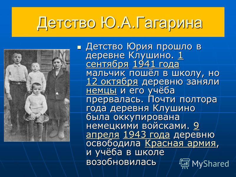 Детство Ю.А.Гагарина Детство Ю.А.Гагарина Детство Юрия прошло в деревне Клушино. 1 сентября 1941 года мальчик пошёл в школу, но 12 октября деревню заняли немцы и его учёба прервалась. Почти полтора года деревня Клушино была оккупирована немецкими вой