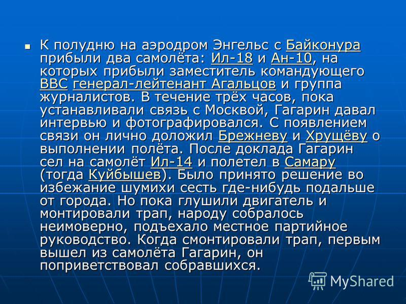 К полудню на аэродром Энгельс с Байконура прибыли два самолёта: Ил-18 и Ан-10, на которых прибыли заместитель командующего ВВС генерал-лейтенант Агальцов и группа журналистов. В течение трёх часов, пока устанавливали связь с Москвой, Гагарин давал ин