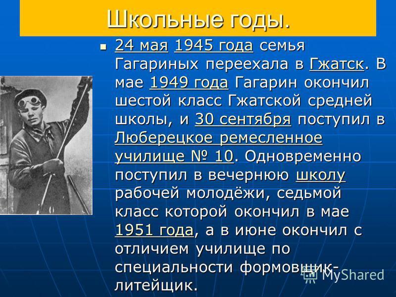 Школьные годы. 24 мая 1945 года семья Гагариных переехала в Гжатск. В мае 1949 года Гагарин окончил шестой класс Гжатской средней школы, и 30 сентября поступил в Люберецкое ремесленное училище 10. Одновременно поступил в вечернюю школу рабочей молодё