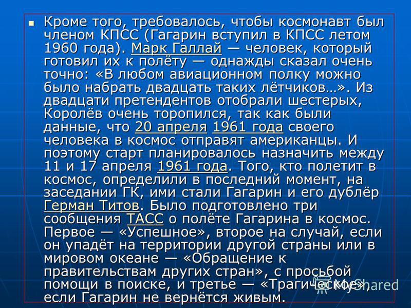 Кроме того, требовалось, чтобы космонавт был членом КПСС (Гагарин вступил в КПСС летом 1960 года). Марк Галлай человек, который готовил их к полёту однажды сказал очень точно: «В любом авиационном полку можно было набрать двадцать таких лётчиков…». И