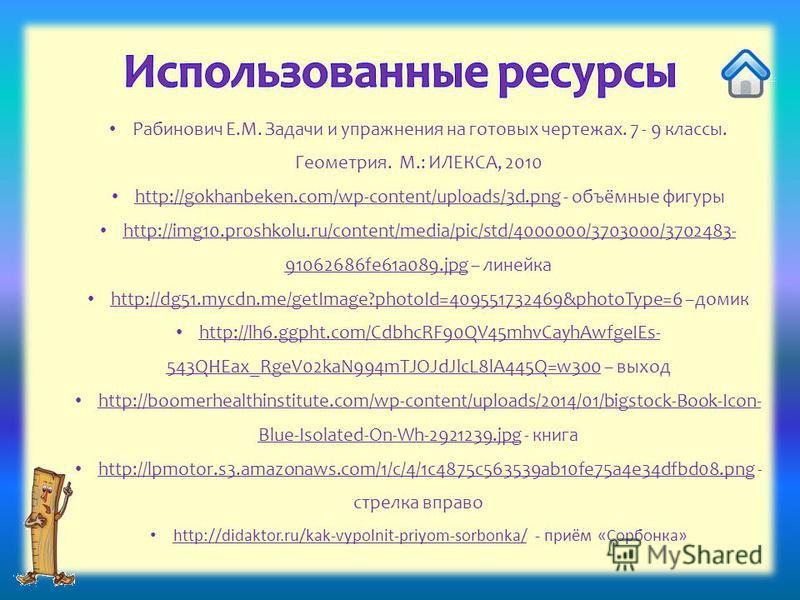 Рабинович Е.М. Задачи и упражнения на готовых чертежах. 7 - 9 классы. Геометрия. М.: ИЛЕКСА, 2010 http://gokhanbeken.com/wp-content/uploads/3d.png - объёмные фигуры http://gokhanbeken.com/wp-content/uploads/3d.png http://img10.proshkolu.ru/content/me