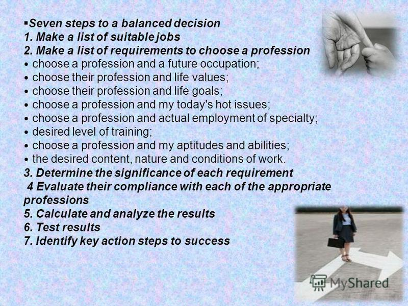 Seven steps to a balanced decision 1. Make a list of suitable jobs 2. Make a list of requirements to choose a profession choose a profession and a future occupation; choose their profession and life values; choose their profession and life goals; cho
