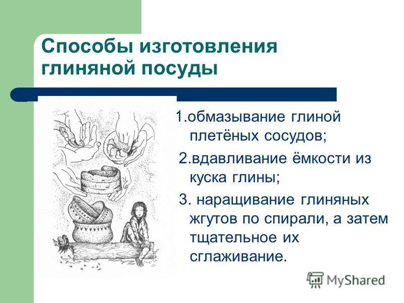 Способы изготовления глиняной посуды 1. обмазывание глиной плетёных сосудов; 2. вдавливание ёмкости из куска глины; 3. наращивание глиняных жгутов по спирали, а затем тщательное их сглаживание.