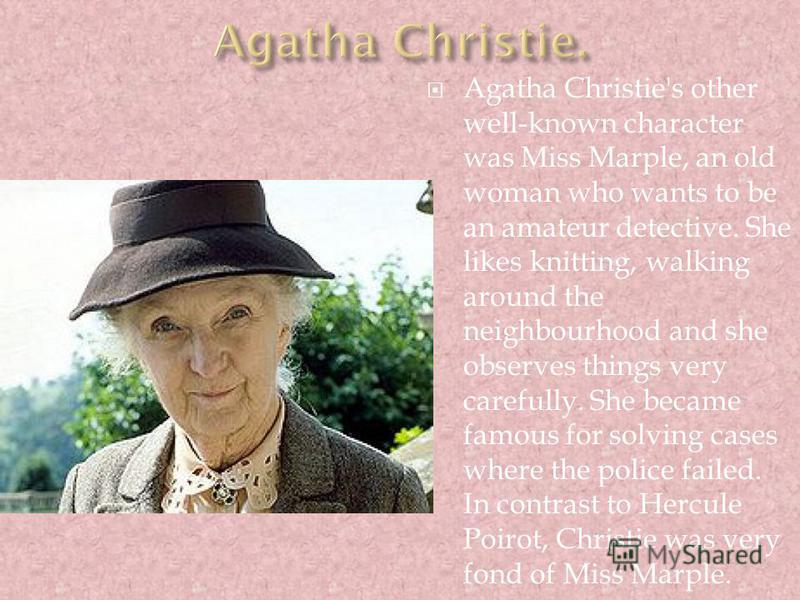 Agatha Christie's other well-known character was Miss Marple, an old woman who wants to be an amateur detective. She likes knitting, walking around the neighbourhood and she observes things very carefully. She became famous for solving cases where th