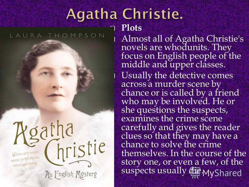 Plots Almost all of Agatha Christie's novels are whodunits. They focus on English people of the middle and upper classes. Usually the detective comes across a murder scene by chance or is called by a friend who may be involved. He or she questions th