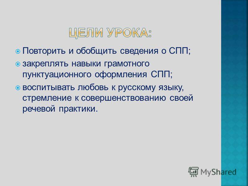 Повторить и обобщить сведения о СПП; закреплять навыки грамотного пунктуационного оформления СПП; воспитывать любовь к русскому языку, стремление к совершенствованию своей речевой практики.