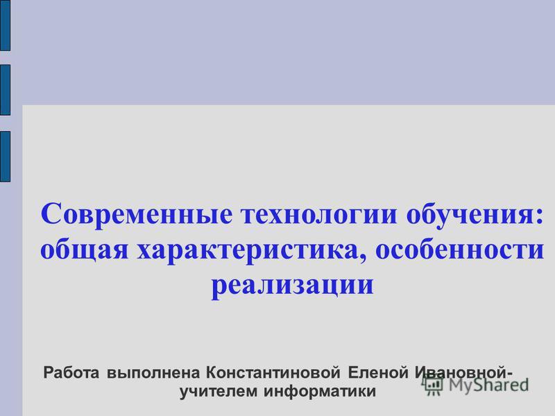 Работа выполнена Константиновой Еленой Ивановной- учителем информатики Современные технологии обучения: общая характеристика, особенности реализации