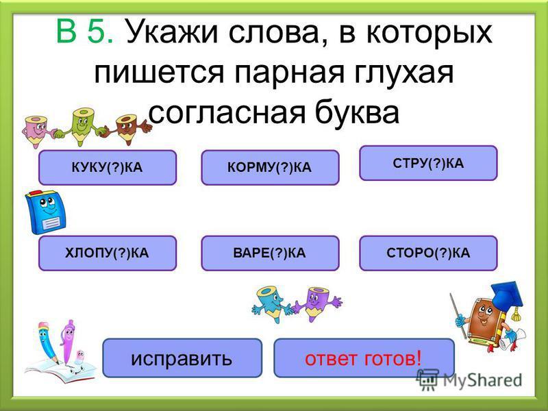 В 5. Укажи слова, в которых пишется парная глухая согласная буква КУКУ(?)КА ХЛОПУ(?)КА КОРМУ(?)КА ВАРЕ(?)КА СТРУ(?)КА СТОРО(?)КА исправить ответ готов!