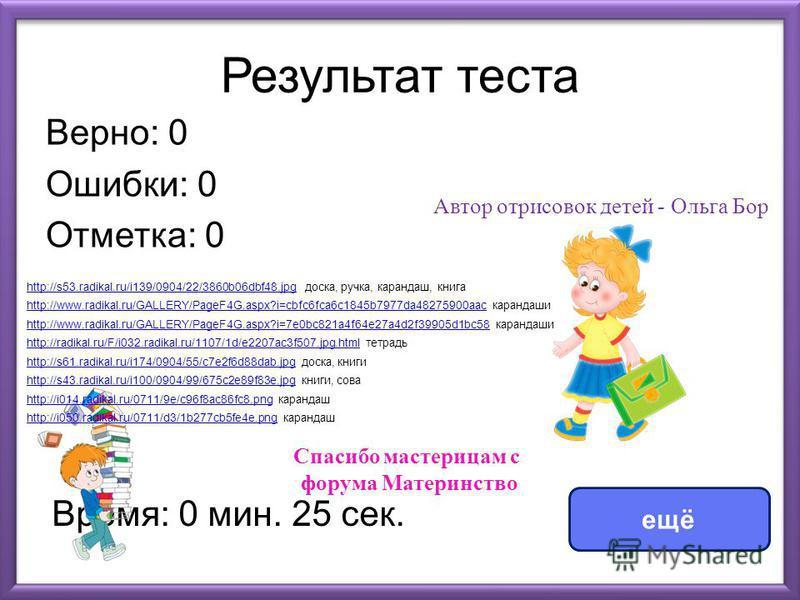 Результат теста Верно: 0 Ошибки: 0 Отметка: 0 Время: 0 мин. 25 сек. ещё http://s53.radikal.ru/i139/0904/22/3860b06dbf48.jpghttp://s53.radikal.ru/i139/0904/22/3860b06dbf48. jpg доска, ручка, карандаш, книга http://www.radikal.ru/GALLERY/PageF4G.aspx?i