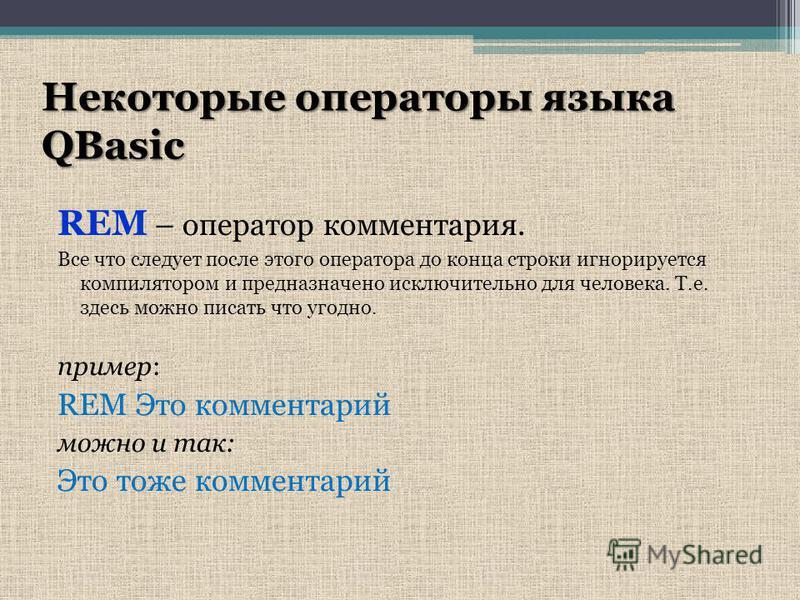 Некоторые операторы языка QBasic REM – оператор комментария. Все что следует после этого оператора до конца строки игнорируется компилятором и предназначено исключительно для человека. Т.е. здесь можно писать что угодно. пример: REM Это комментарий м