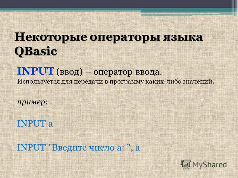 Некоторые операторы языка QBasic INPUT (ввод) – оператор ввода. Используется для передачи в программу каких-либо значений. пример: INPUT а INPUT Введите число а: , а