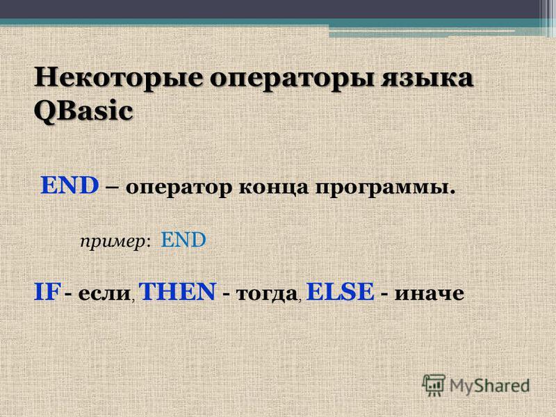 Некоторые операторы языка QBasic END – оператор конца программы. пример: END IF - если, THEN - тогда, ELSE - иначе