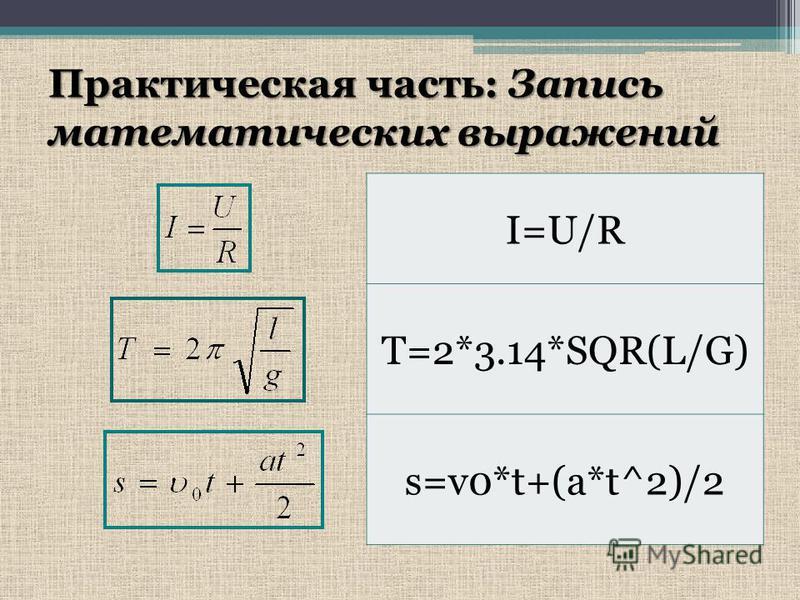 Практическая часть: Запись математических выражений I=U/R T=2*3.14*SQR(L/G) s=v0*t+(a*t^2)/2
