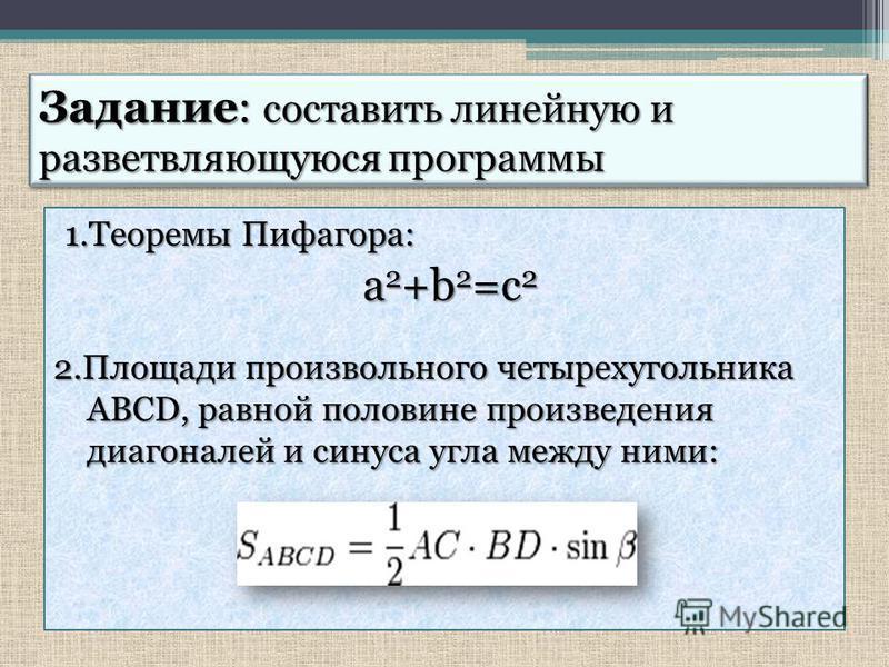 Задание: составить линейную и разветвляющуюся программы 1. Теоремы Пифагора: a 2 +b 2 =c 2 2. Площади произвольного четырехугольника ABCD, равной половине произведения ABCD, равной половине произведения диагоналей и синуса угла между ними: диагоналей
