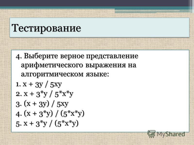 Тестирование Тестирование 4. Выберите верное представление арифметического выражения на алгоритмическом языке: 1. x + 3y / 5xy 2. x + 3*y / 5*x*y 3. (x + 3y) / 5xy 4. (x + 3*y) / (5*x*y) 5. x + 3*y / (5*x*y)