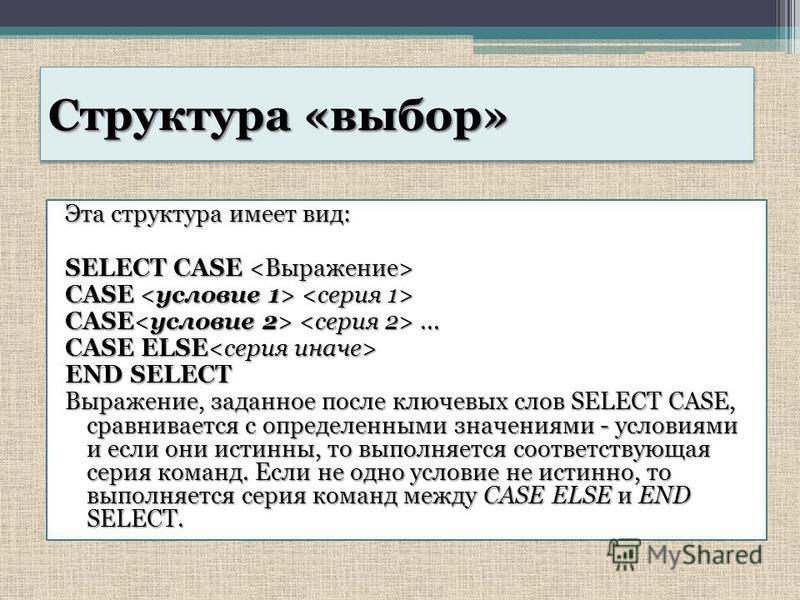 Структура «выбор» Эта структура имеет вид: SELECT CASE SELECT CASE CASE CASE CASE... CASE ELSE CASE ELSE END SELECT Выражение, заданное после ключевых слов SELECT CASE, сравнивается с определенными значениями - условиями и если они истинны, то выполн