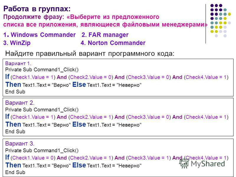 Работа в группах: Продолжите фразу: «Выберите из предложенного списка все приложения, являющиеся файловыми менеджерами» 1. Windows Commander 2. FAR manager 3. WinZip 4. Norton Commander Найдите правильный вариант программного кода: Вариант 3. Private