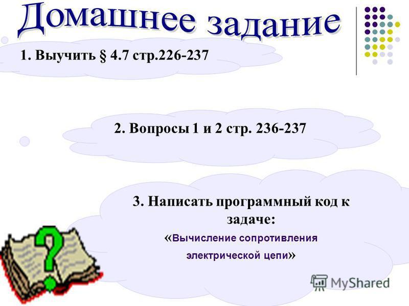1. Выучить § 4.7 стр.226-237 3. Написать программный код к задаче: « Вычисление сопротивления электрической цепи » 2. Вопросы 1 и 2 стр. 236-237